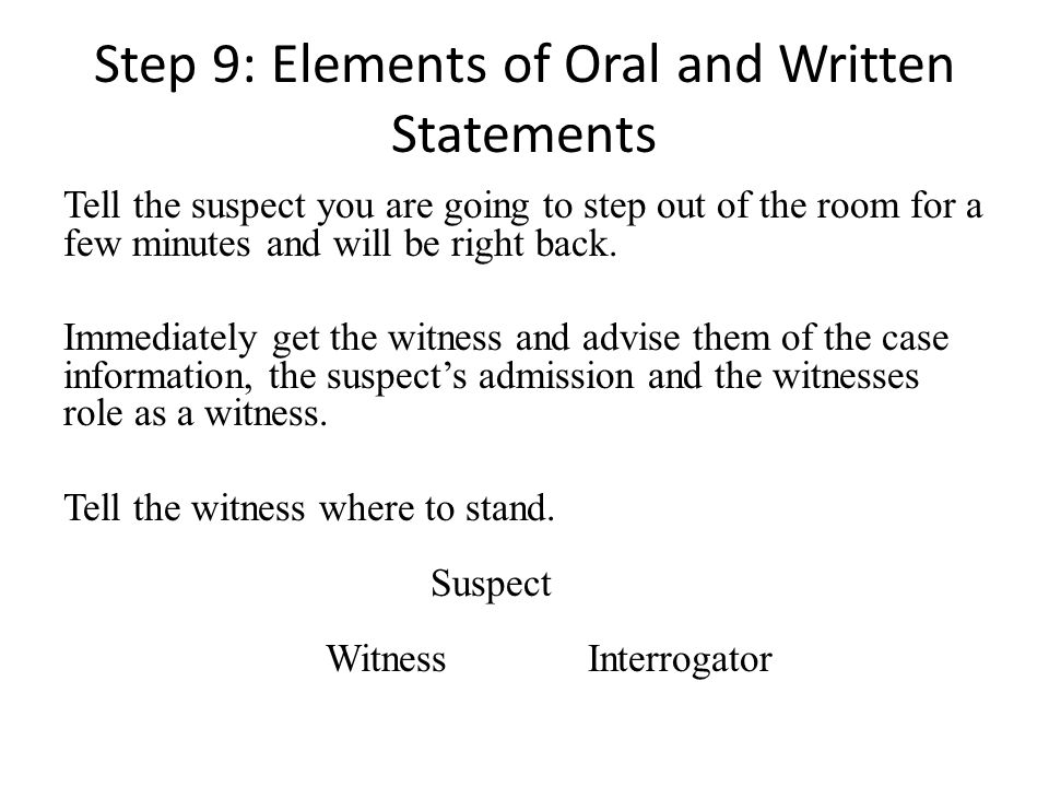 Step 9: Elements of Oral and Written Statements Tell the suspect you are going to step out of the room for a few minutes and will be right back. Immed