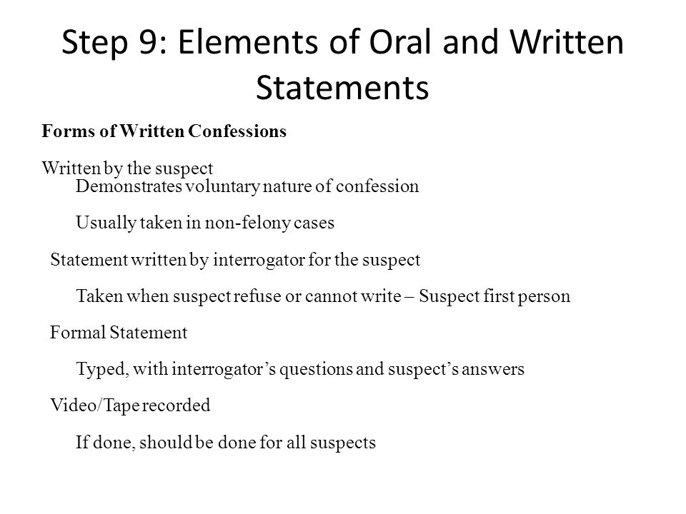 Step 9: Elements of Oral and Written Statements Forms of Written Confessions Written by the suspect Demonstrates voluntary nature of confession Usually taken in non-felony cases Statement written by interrogator for the suspect Taken when suspect refuse or cannot write – Suspect first person Formal Statement Typed, with interrogators questions and suspects answers Video/Tape recorded If done, should be done for all suspects