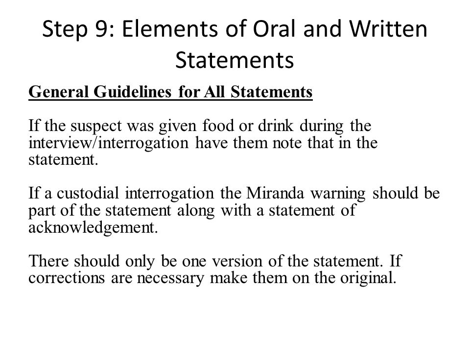 Step 9: Elements of Oral and Written Statements General Guidelines for All Statements If the suspect was given food or drink during the interview/inte