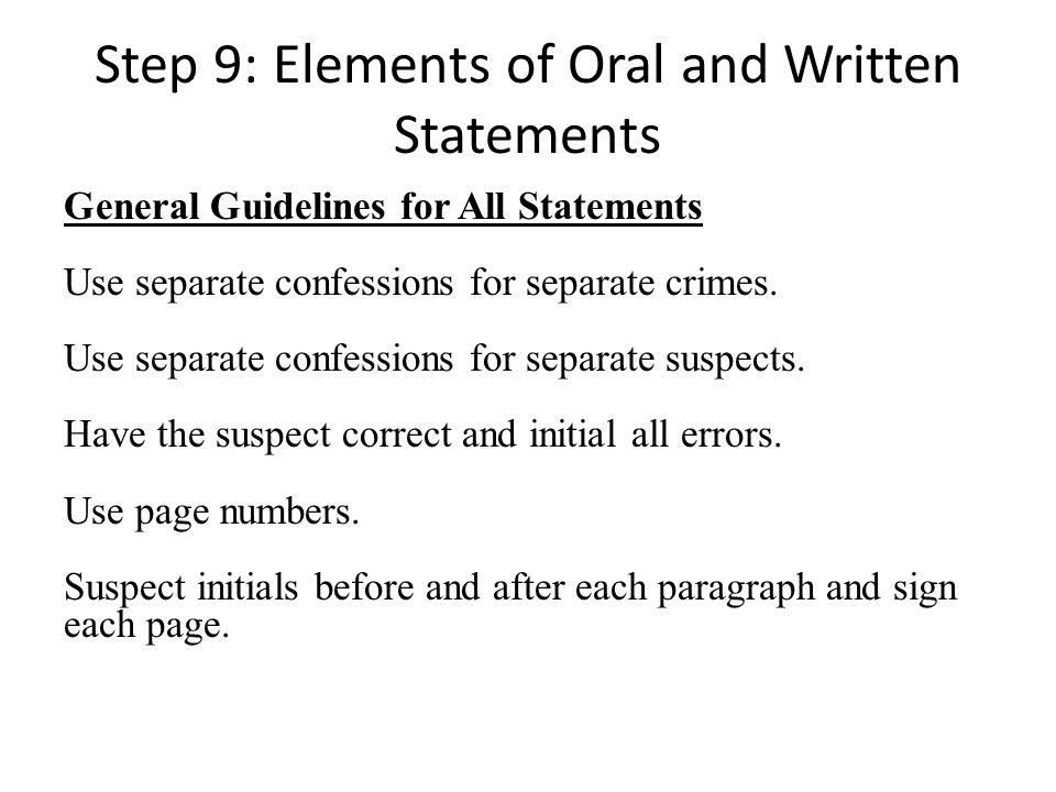 Step 9: Elements of Oral and Written Statements General Guidelines for All Statements Use separate confessions for separate crimes.