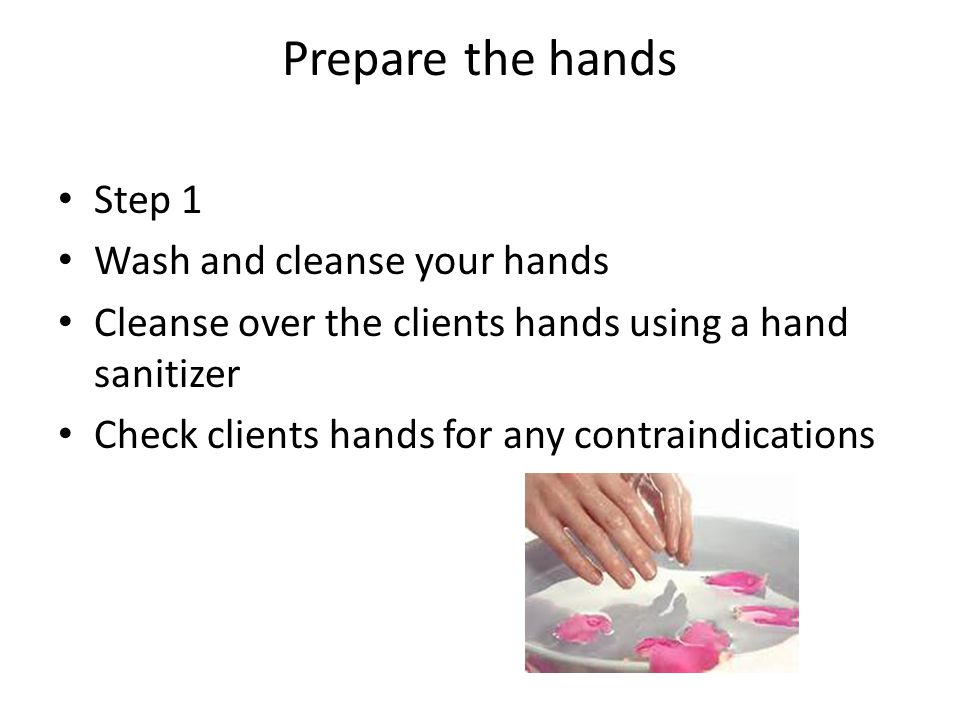 Prepare the hands Step 1 Wash and cleanse your hands Cleanse over the clients hands using a hand sanitizer Check clients hands for any contraindications