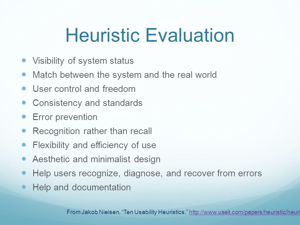 Heuristic Evaluation From Jakob Nielsen, Ten Usability Heuristics, http://www.useit.com/papers/heuristic/heuristic_list.htmlhttp://www.useit.com/papers/heuristic/heuristic_list.html Visibility of system status Match between the system and the real world User control and freedom Consistency and standards Error prevention Recognition rather than recall Flexibility and efficiency of use Aesthetic and minimalist design Help users recognize, diagnose, and recover from errors Help and documentation