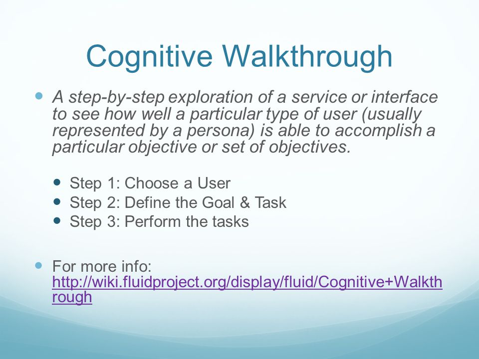 Cognitive Walkthrough A step-by-step exploration of a service or interface to see how well a particular type of user (usually represented by a persona