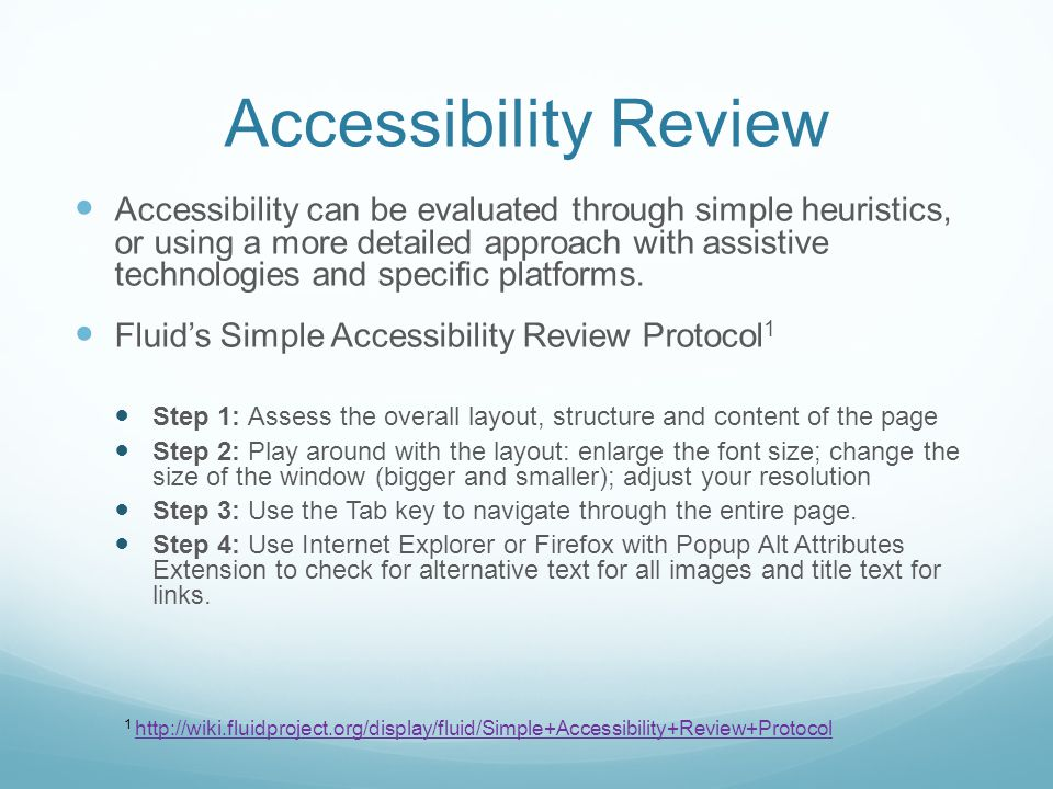 Accessibility Review Accessibility can be evaluated through simple heuristics, or using a more detailed approach with assistive technologies and specific platforms.