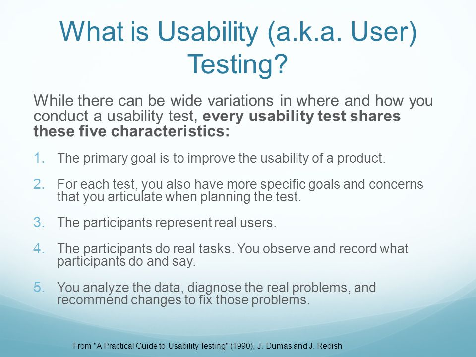 While there can be wide variations in where and how you conduct a usability test, every usability test shares these five characteristics: 1. The prima