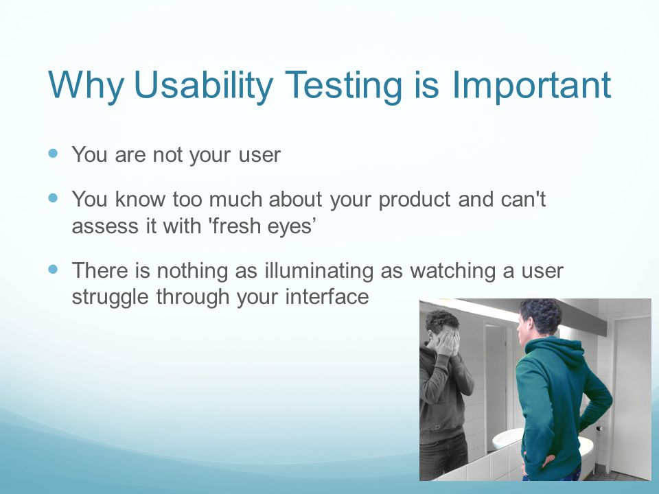 Why Usability Testing is Important You are not your user You know too much about your product and can't assess it with 'fresh eyes There is nothing as
