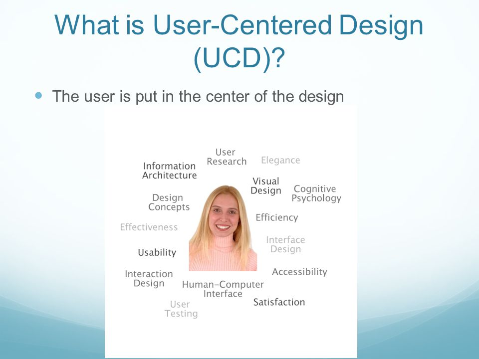 What is User-Centered Design (UCD) The user is put in the center of the design