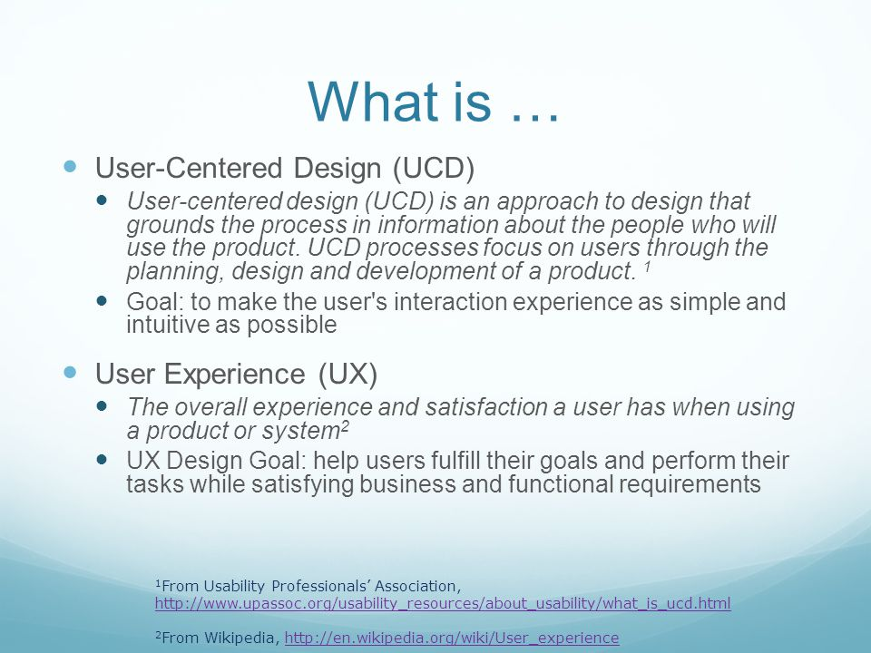 What is … User-Centered Design (UCD) User-centered design (UCD) is an approach to design that grounds the process in information about the people who will use the product.