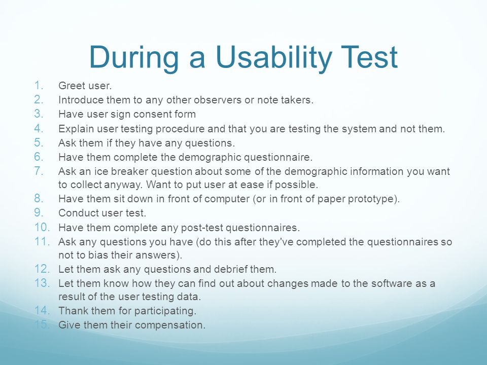 During a Usability Test 1. Greet user. 2. Introduce them to any other observers or note takers. 3. Have user sign consent form 4. Explain user testing
