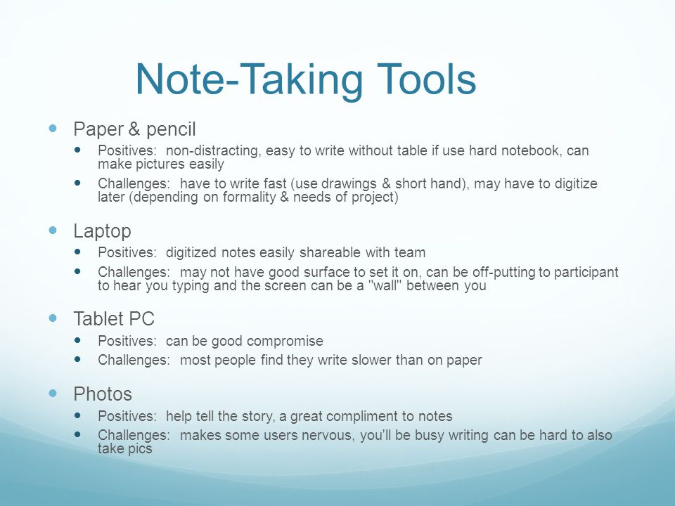 Note-Taking Tools Paper & pencil Positives: non-distracting, easy to write without table if use hard notebook, can make pictures easily Challenges: have to write fast (use drawings & short hand), may have to digitize later (depending on formality & needs of project) Laptop Positives: digitized notes easily shareable with team Challenges: may not have good surface to set it on, can be off-putting to participant to hear you typing and the screen can be a wall between you Tablet PC Positives: can be good compromise Challenges: most people find they write slower than on paper Photos Positives: help tell the story, a great compliment to notes Challenges: makes some users nervous, you ll be busy writing can be hard to also take pics