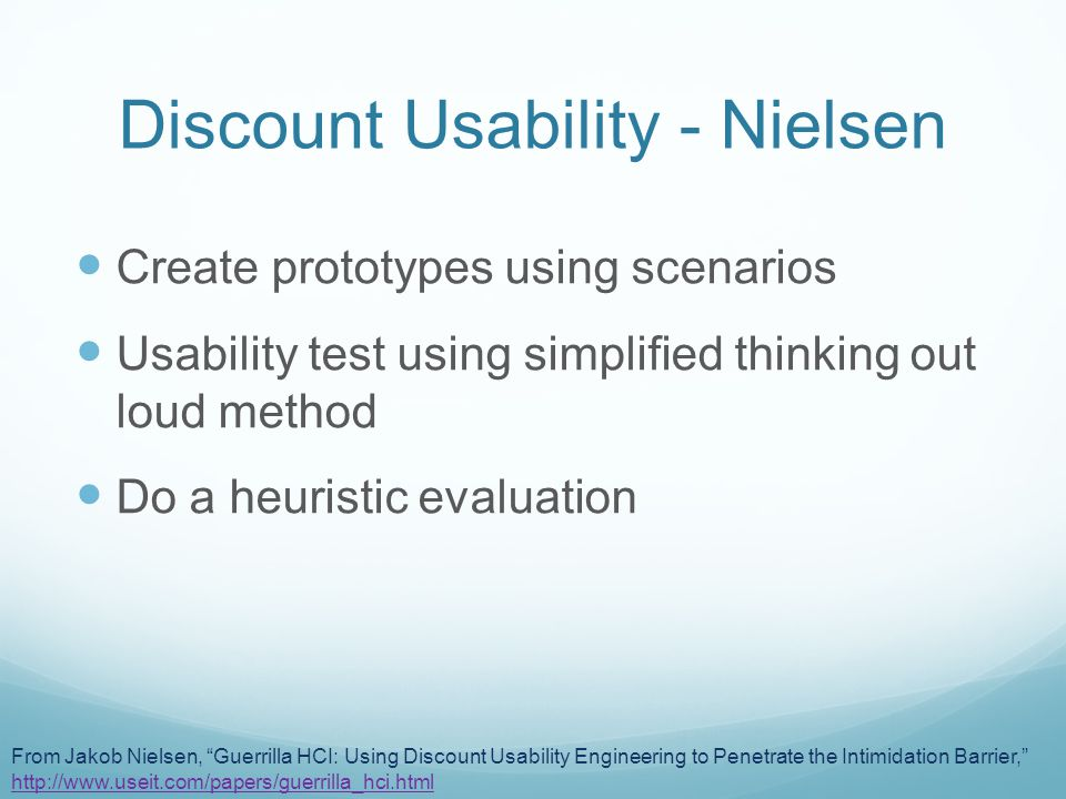 Discount Usability - Nielsen Create prototypes using scenarios Usability test using simplified thinking out loud method Do a heuristic evaluation From Jakob Nielsen, Guerrilla HCI: Using Discount Usability Engineering to Penetrate the Intimidation Barrier, http://www.useit.com/papers/guerrilla_hci.html http://www.useit.com/papers/guerrilla_hci.html