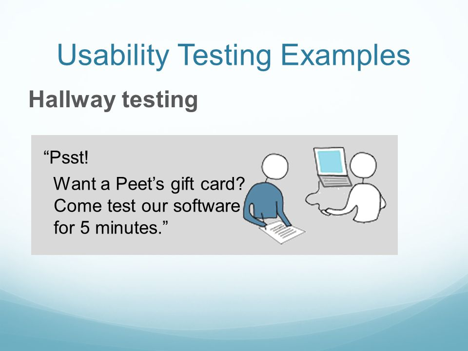 Usability Testing Examples Hallway testing Psst! Want a Peets gift card? Come test our software for 5 minutes.