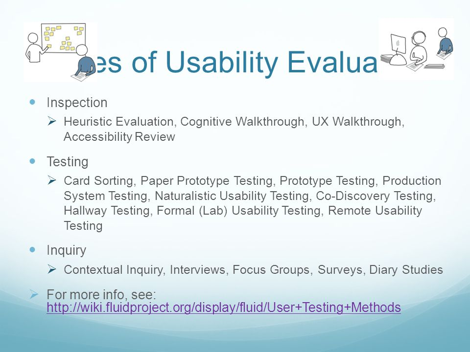 Types of Usability Evaluation Inspection Heuristic Evaluation, Cognitive Walkthrough, UX Walkthrough, Accessibility Review Testing Card Sorting, Paper Prototype Testing, Prototype Testing, Production System Testing, Naturalistic Usability Testing, Co-Discovery Testing, Hallway Testing, Formal (Lab) Usability Testing, Remote Usability Testing Inquiry Contextual Inquiry, Interviews, Focus Groups, Surveys, Diary Studies For more info, see: http://wiki.fluidproject.org/display/fluid/User+Testing+Methods http://wiki.fluidproject.org/display/fluid/User+Testing+Methods
