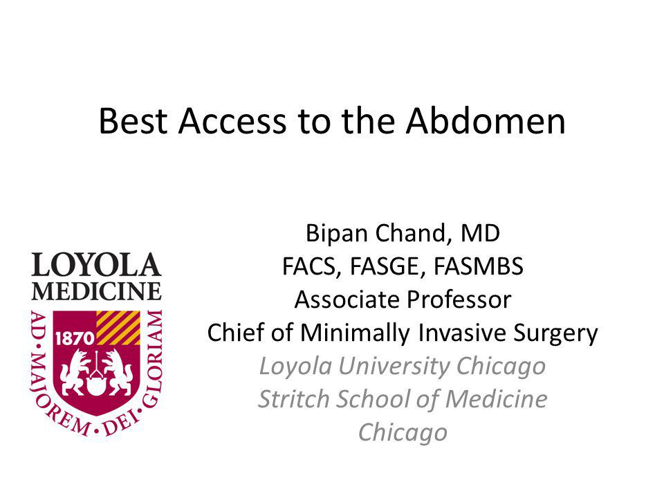 Best Access to the Abdomen Bipan Chand, MD FACS, FASGE, FASMBS Associate Professor Chief of Minimally Invasive Surgery Loyola University Chicago Strit