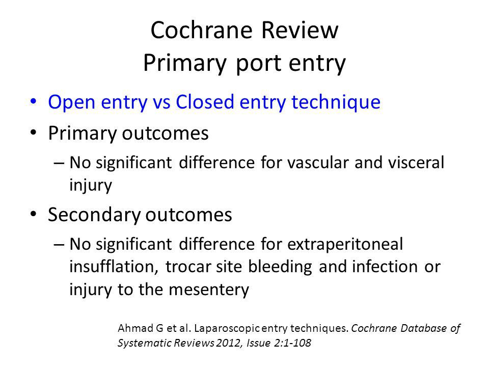 Cochrane Review Primary port entry Open entry vs Closed entry technique Primary outcomes – No significant difference for vascular and visceral injury