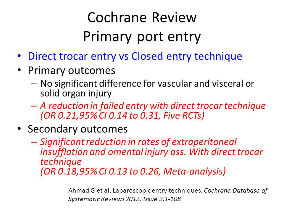 Cochrane Review Primary port entry Direct trocar entry vs Closed entry technique Primary outcomes – No significant difference for vascular and viscera