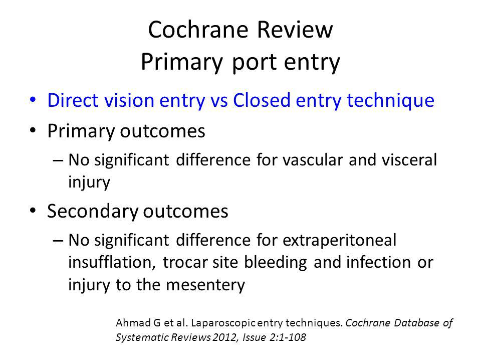 Cochrane Review Primary port entry Direct vision entry vs Closed entry technique Primary outcomes – No significant difference for vascular and viscera