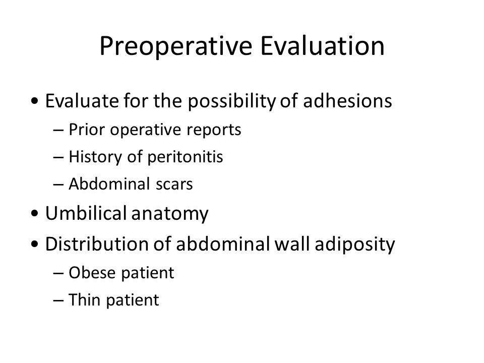 Preoperative Evaluation Evaluate for the possibility of adhesions – Prior operative reports – History of peritonitis – Abdominal scars Umbilical anato
