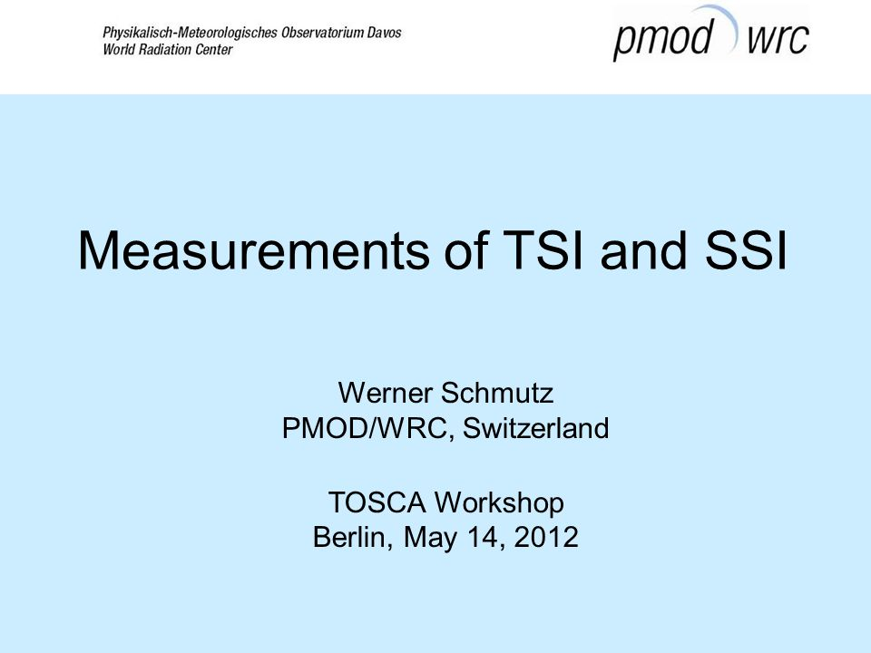 Werner Schmutz PMOD/WRC, Switzerland TOSCA Workshop Berlin, May 14, 2012 Measurements of TSI and SSI