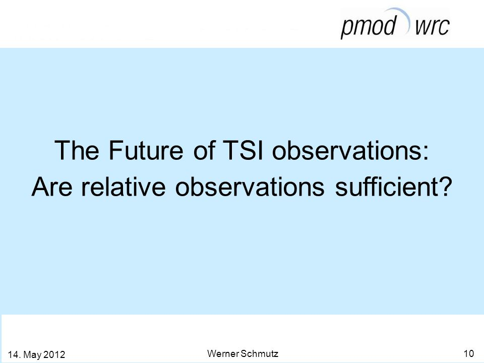 The Future of TSI observations: Are relative observations sufficient? Werner Schmutz 10 14. May 2012