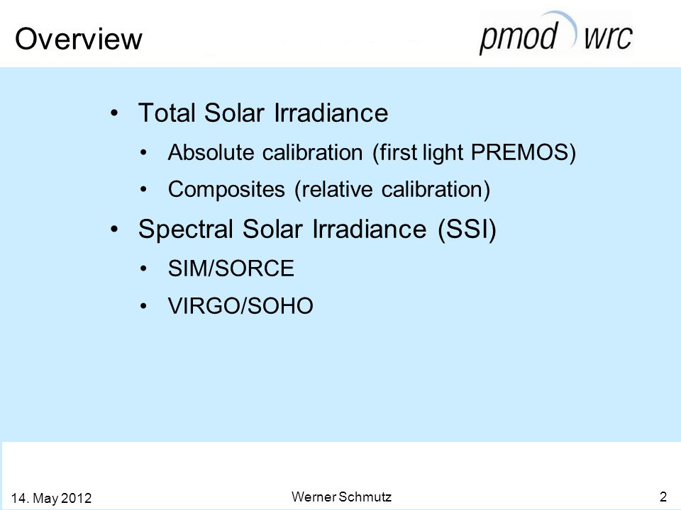 Overview Werner Schmutz 2 14. May 2012 Total Solar Irradiance Absolute calibration (first light PREMOS) Composites (relative calibration) Spectral Sol