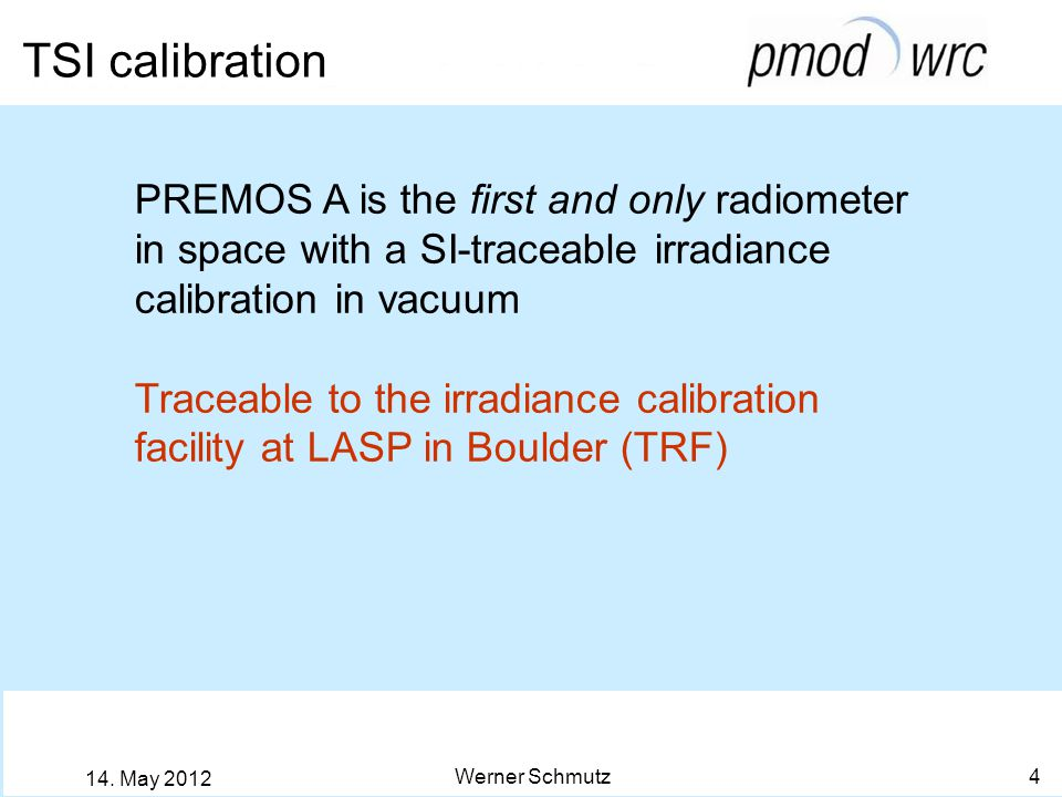 TSI calibration Werner Schmutz 4 14. May 2012 PREMOS A is the first and only radiometer in space with a SI-traceable irradiance calibration in vacuum