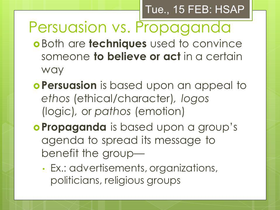Persuasion vs. Propaganda Both are techniques used to convince someone to believe or act in a certain way Persuasion is based upon an appeal to ethos