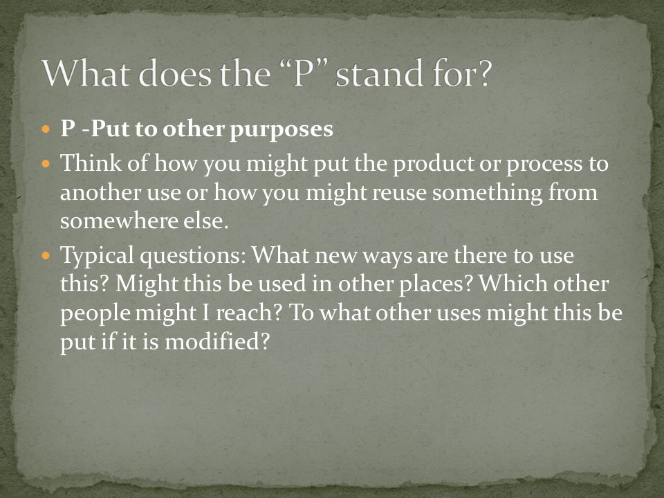 P -Put to other purposes Think of how you might put the product or process to another use or how you might reuse something from somewhere else.