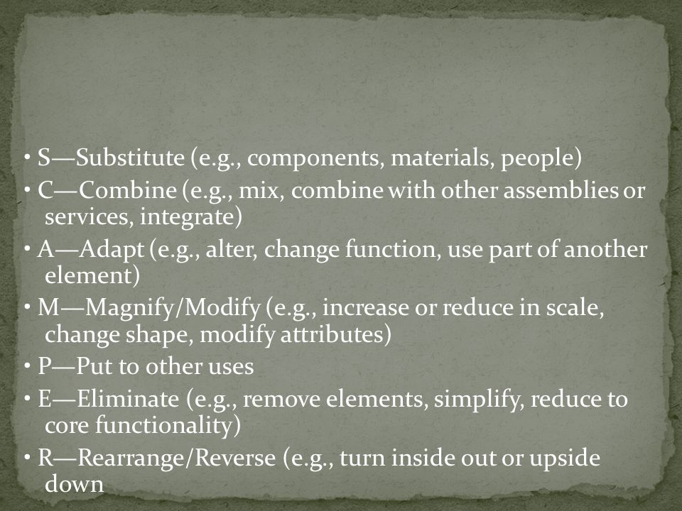 SSubstitute (e.g., components, materials, people) CCombine (e.g., mix, combine with other assemblies or services, integrate) AAdapt (e.g., alter, change function, use part of another element) MMagnify/Modify (e.g., increase or reduce in scale, change shape, modify attributes) PPut to other uses EEliminate (e.g., remove elements, simplify, reduce to core functionality) RRearrange/Reverse (e.g., turn inside out or upside down