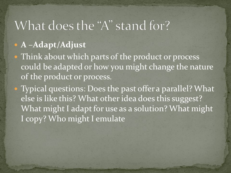 A –Adapt/Adjust Think about which parts of the product or process could be adapted or how you might change the nature of the product or process.