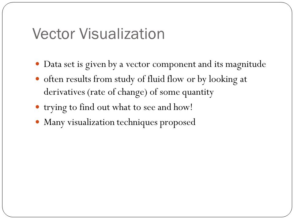 Vector Visualization Data set is given by a vector component and its magnitude often results from study of fluid flow or by looking at derivatives (rate of change) of some quantity trying to find out what to see and how.