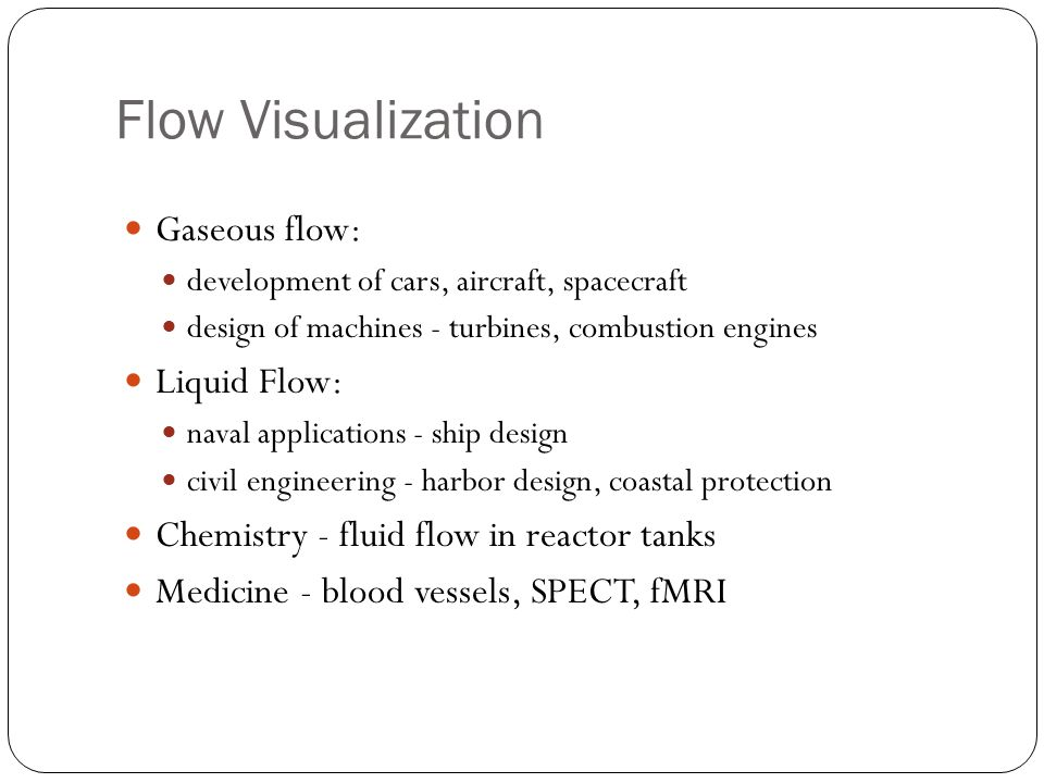 Flow Visualization Gaseous flow: development of cars, aircraft, spacecraft design of machines - turbines, combustion engines Liquid Flow: naval applications - ship design civil engineering - harbor design, coastal protection Chemistry - fluid flow in reactor tanks Medicine - blood vessels, SPECT, fMRI