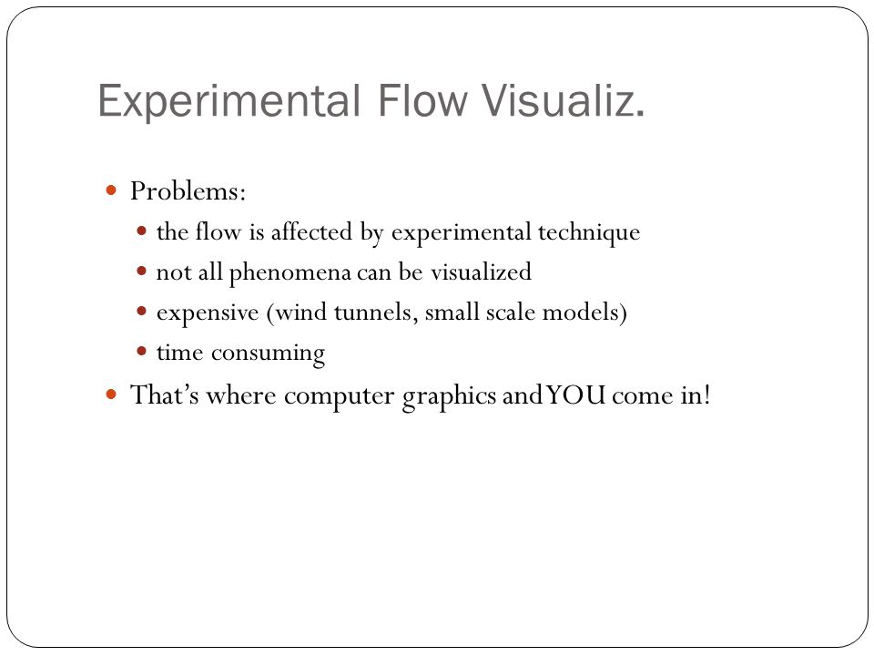 Experimental Flow Visualiz. Problems: the flow is affected by experimental technique not all phenomena can be visualized expensive (wind tunnels, smal