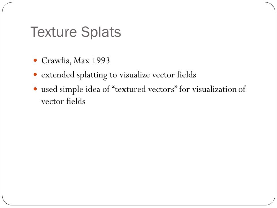Texture Splats Crawfis, Max 1993 extended splatting to visualize vector fields used simple idea of textured vectors for visualization of vector fields