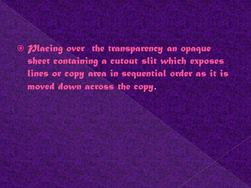 Placing over the transparency an opaque sheet containing a cutout slit which exposes lines or copy area in sequential order as it is moved down across the copy.