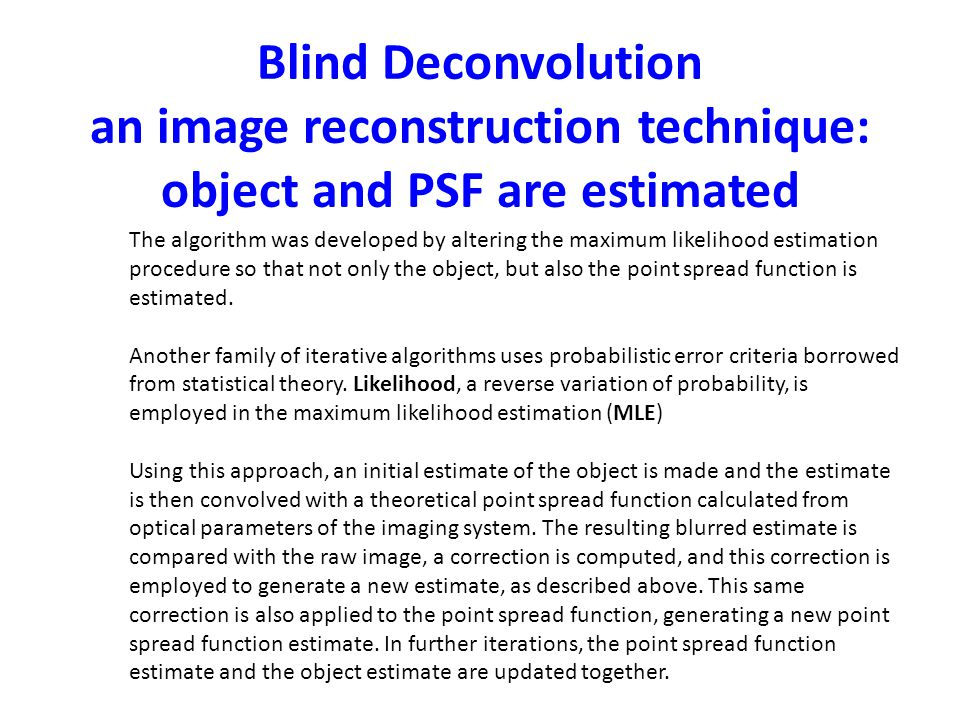 Blind Deconvolution an image reconstruction technique: object and PSF are estimated The algorithm was developed by altering the maximum likelihood est