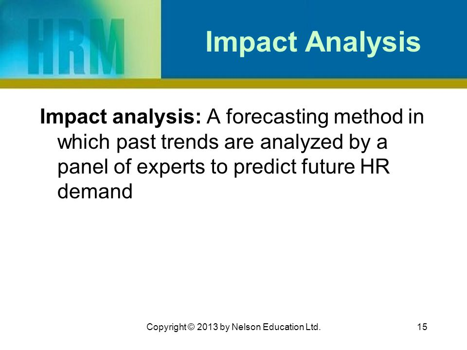 15 Impact Analysis Impact analysis: A forecasting method in which past trends are analyzed by a panel of experts to predict future HR demand Copyright