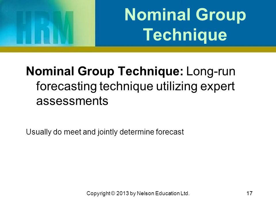 17 Nominal Group Technique Nominal Group Technique: Long-run forecasting technique utilizing expert assessments Usually do meet and jointly determine