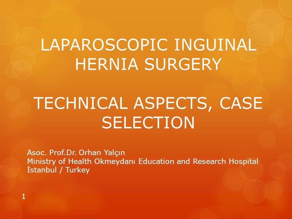 LAPAROSCOPIC INGUINAL HERNIA SURGERY TECHNICAL ASPECTS, CASE SELECTION Asoc. Prof.Dr. Orhan Yalçın Ministry of Health Okmeydanı Education and Research