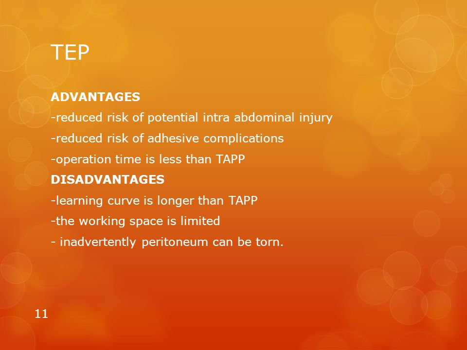 TEP ADVANTAGES -reduced risk of potential intra abdominal injury -reduced risk of adhesive complications -operation time is less than TAPP DISADVANTAG
