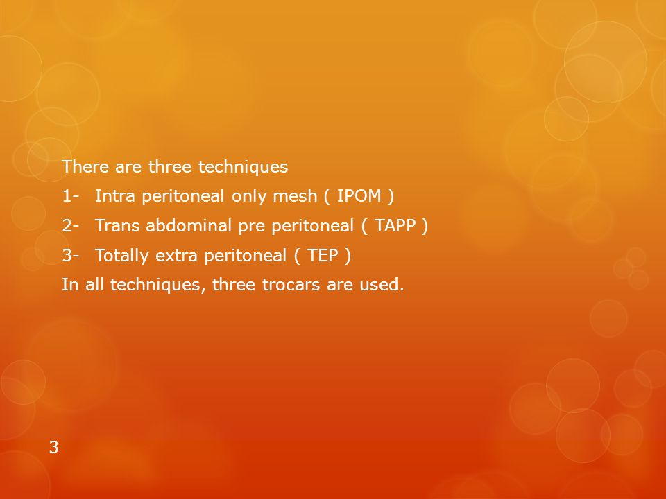 There are three techniques 1-Intra peritoneal only mesh ( IPOM ) 2-Trans abdominal pre peritoneal ( TAPP ) 3-Totally extra peritoneal ( TEP ) In all t