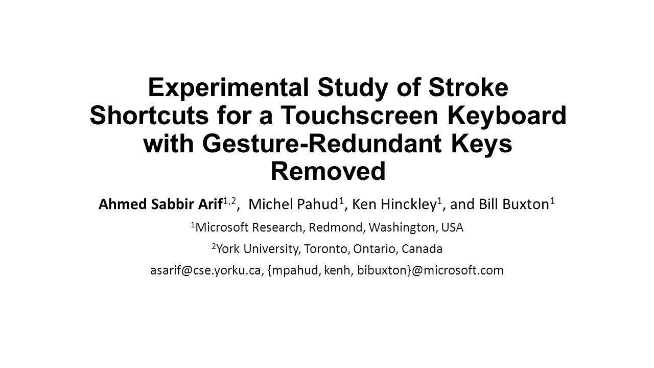 Experimental Study of Stroke Shortcuts for a Touchscreen Keyboard with Gesture-Redundant Keys Removed Ahmed Sabbir Arif 1,2, Michel Pahud 1, Ken Hinckley 1, and Bill Buxton 1 1 Microsoft Research, Redmond, Washington, USA 2 York University, Toronto, Ontario, Canada asarif@cse.yorku.ca, {mpahud, kenh, bibuxton}@microsoft.com
