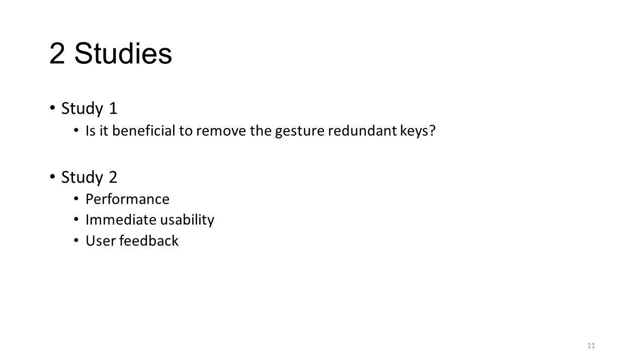 2 Studies Study 1 Is it beneficial to remove the gesture redundant keys? Study 2 Performance Immediate usability User feedback 11