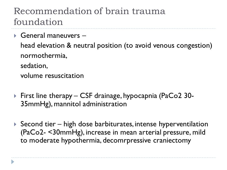Recommendation of brain trauma foundation General maneuvers – head elevation & neutral position (to avoid venous congestion) normothermia, sedation, volume resuscitation First line therapy – CSF drainage, hypocapnia (PaCo2 30- 35mmHg), mannitol administration Second tier – high dose barbiturates, intense hyperventilation (PaCo2- <30mmHg), increase in mean arterial pressure, mild to moderate hypothermia, decomrpressive craniectomy
