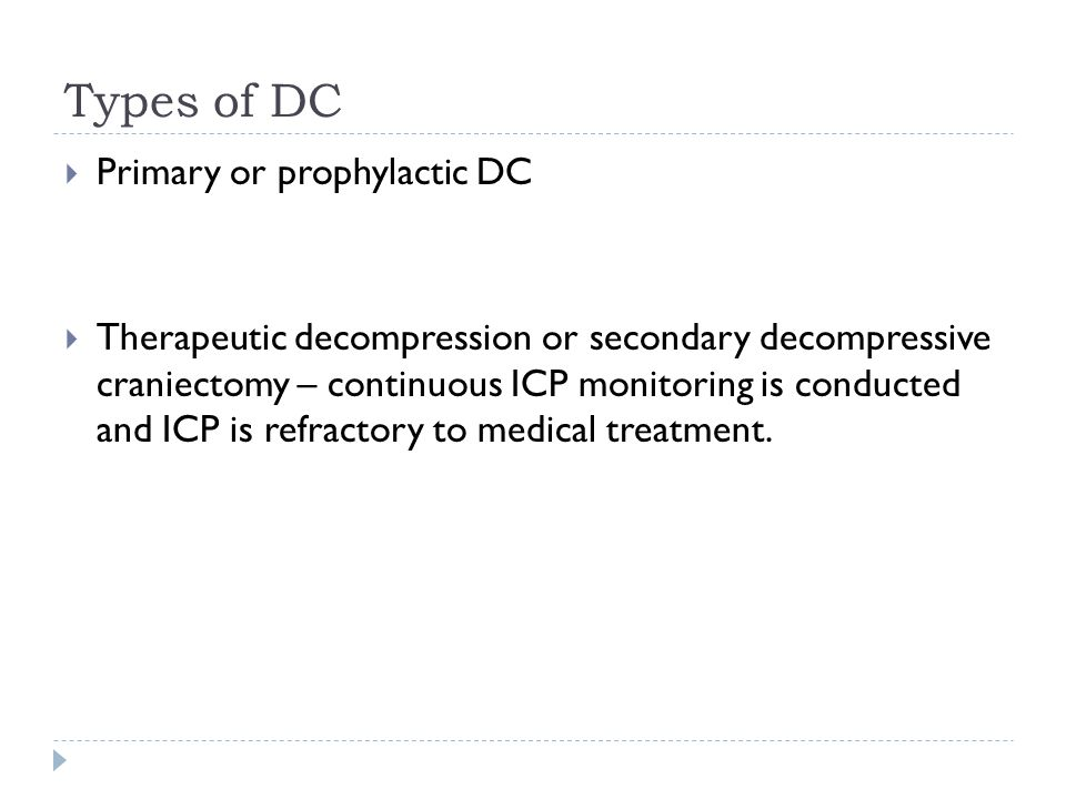 Types of DC Primary or prophylactic DC Therapeutic decompression or secondary decompressive craniectomy – continuous ICP monitoring is conducted and ICP is refractory to medical treatment.