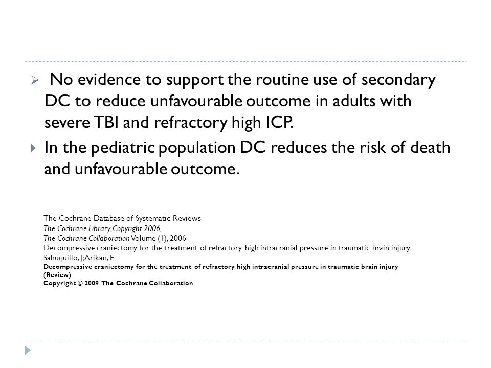 No evidence to support the routine use of secondary DC to reduce unfavourable outcome in adults with severe TBI and refractory high ICP. In the pediat