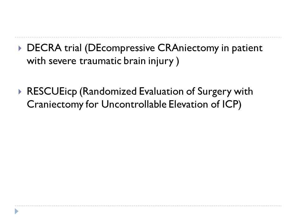 DECRA trial (DEcompressive CRAniectomy in patient with severe traumatic brain injury ) RESCUEicp (Randomized Evaluation of Surgery with Craniectomy for Uncontrollable Elevation of ICP)