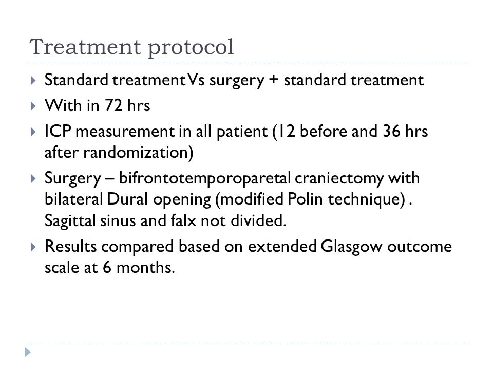 Treatment protocol Standard treatment Vs surgery + standard treatment With in 72 hrs ICP measurement in all patient (12 before and 36 hrs after randomization) Surgery – bifrontotemporoparetal craniectomy with bilateral Dural opening (modified Polin technique).