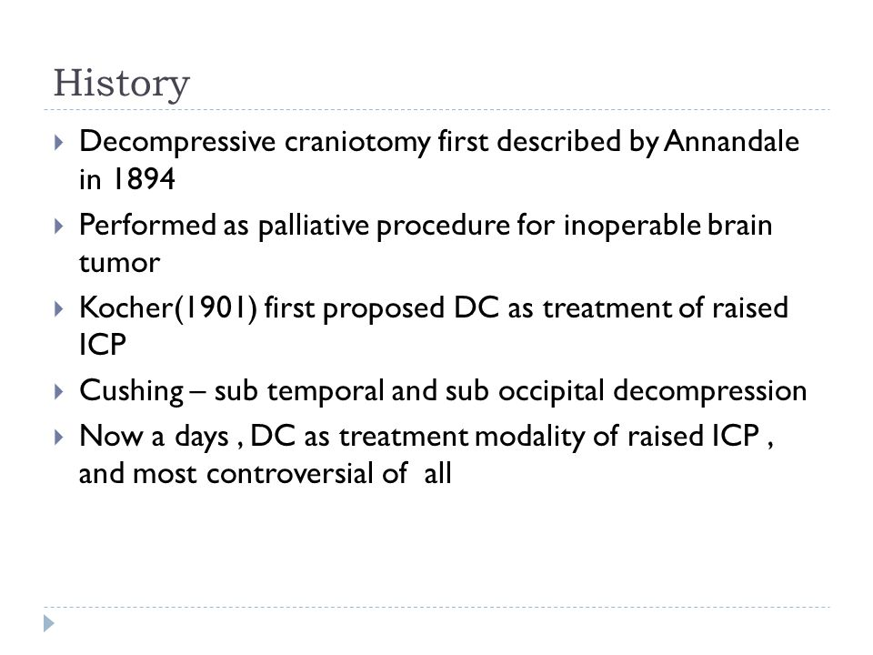 History Decompressive craniotomy first described by Annandale in 1894 Performed as palliative procedure for inoperable brain tumor Kocher(1901) first proposed DC as treatment of raised ICP Cushing – sub temporal and sub occipital decompression Now a days, DC as treatment modality of raised ICP, and most controversial of all
