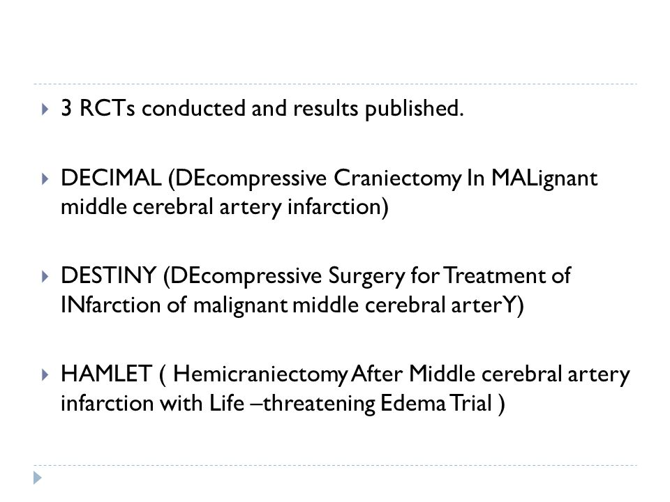 3 RCTs conducted and results published. DECIMAL (DEcompressive Craniectomy In MALignant middle cerebral artery infarction) DESTINY (DEcompressive Surg